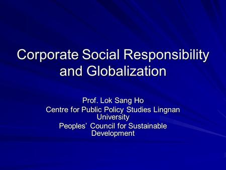 Corporate Social Responsibility and Globalization Prof. Lok Sang Ho Centre for Public Policy Studies Lingnan University Peoples' Council for Sustainable.