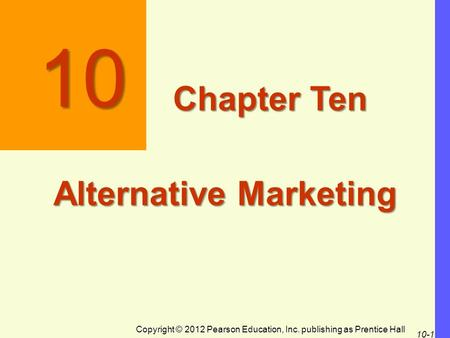 Copyright © 2012 Pearson Education, Inc. publishing as Prentice Hall 10-1 10 Chapter Ten Alternative Marketing.