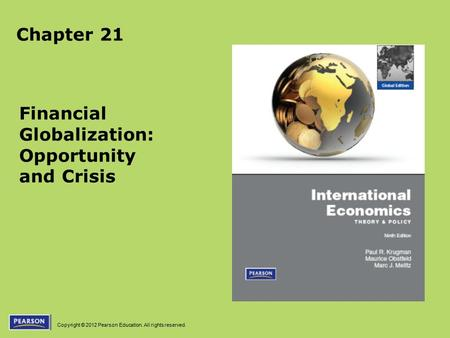 Copyright © 2012 Pearson Education. All rights reserved. Chapter 21 Financial Globalization: Opportunity and Crisis.