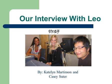 Our Interview With Leo By: Katelyn Martinson and Casey Suter.