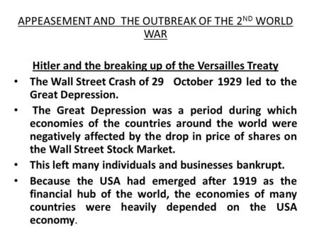 APPEASEMENT AND THE OUTBREAK OF THE 2 ND WORLD WAR Hitler and the breaking up of the Versailles Treaty The Wall Street Crash of 29 October 1929 led to.