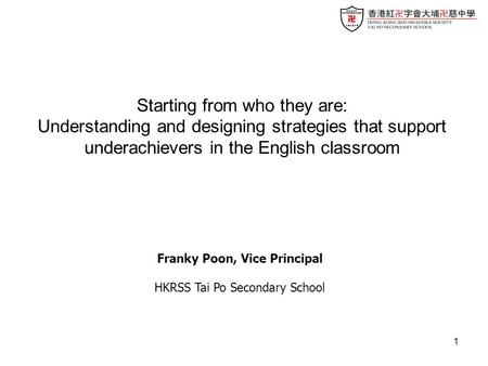 1 Franky Poon, Vice Principal HKRSS Tai Po Secondary School Starting from who they are: Understanding and designing strategies that support underachievers.