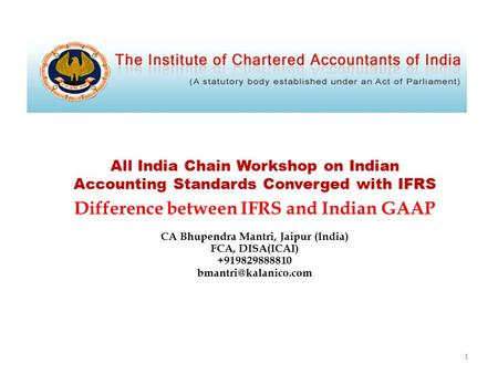 All India Chain Workshop on Indian Accounting Standards Converged with IFRS Difference between IFRS and Indian GAAP CA Bhupendra Mantri, Jaipur (India)