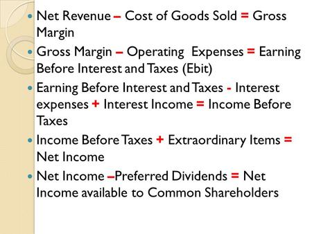 Net Revenue – Cost of Goods Sold = Gross Margin Gross Margin – Operating Expenses = Earning Before Interest and Taxes (Ebit) Earning Before Interest and.