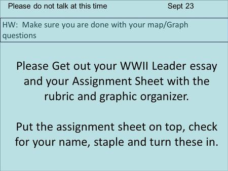Please do not talk at this timeSept 23 HW: Make sure you are done with your map/Graph questions Please Get out your WWII Leader essay and your Assignment.