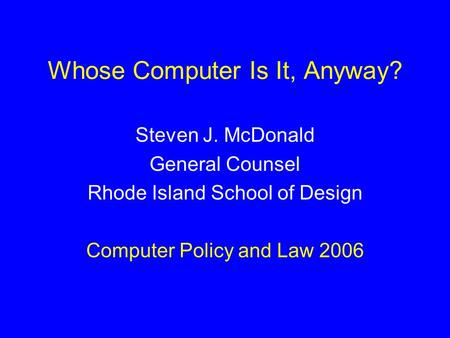 Whose Computer Is It, Anyway? Steven J. McDonald General Counsel Rhode Island School of Design Computer Policy and Law 2006.