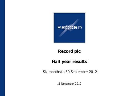 Record plc Half year results Six months to 30 September 2012 16 November 2012.