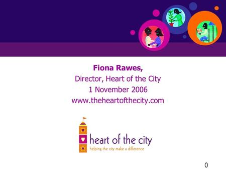 0 Fiona Rawes, Director, Heart of the City 1 November 2006 www.theheartofthecity.com.