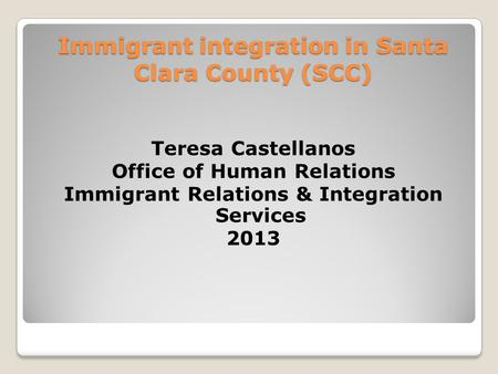 Immigrant integration in Santa Clara County (SCC) Teresa Castellanos Office of Human Relations Immigrant Relations & Integration Services 2013.