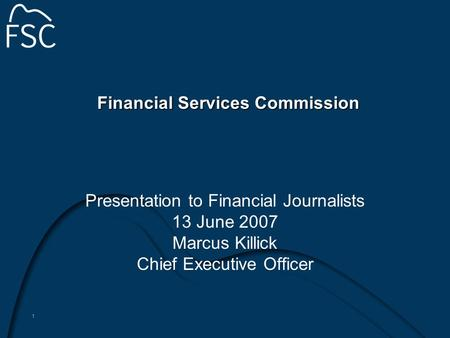1 Financial Services Commission Presentation to Financial Journalists 13 June 2007 Marcus Killick Chief Executive Officer.