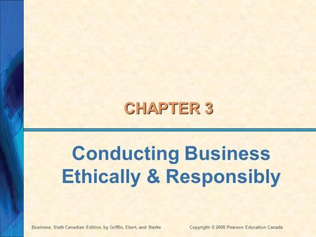 Business, Sixth Canadian Edition, by Griffin, Ebert, and StarkeCopyright © 2008 Pearson Education Canada CHAPTER 3 Conducting Business Ethically & Responsibly.