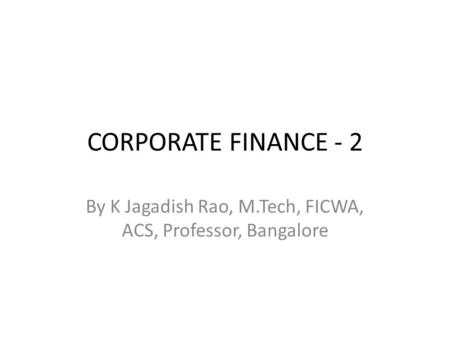 CORPORATE FINANCE - 2 By K Jagadish Rao, M.Tech, FICWA, ACS, Professor, Bangalore.