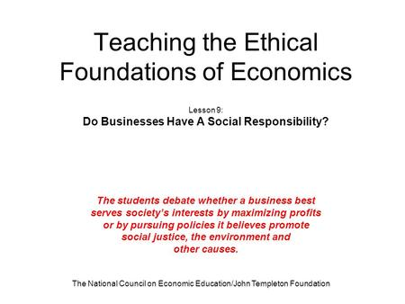 The National Council on Economic Education/John Templeton Foundation Teaching the Ethical Foundations of Economics Lesson 9: Do Businesses Have A Social.