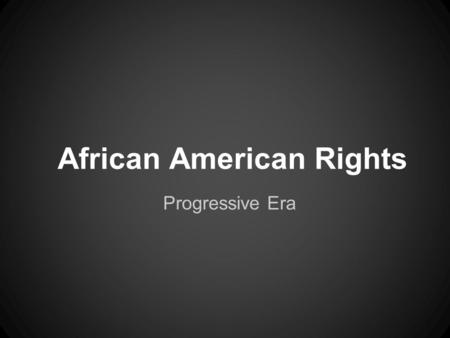 African American Rights Progressive Era. Why is this so important?