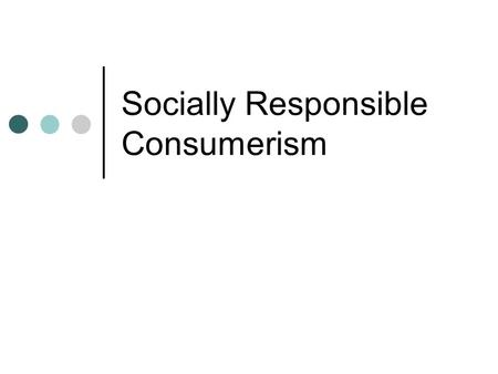 Socially Responsible Consumerism. Pressures on Short-termism 1) Short-termism--- pressure on businesses to increase the value of their company each quarterly.