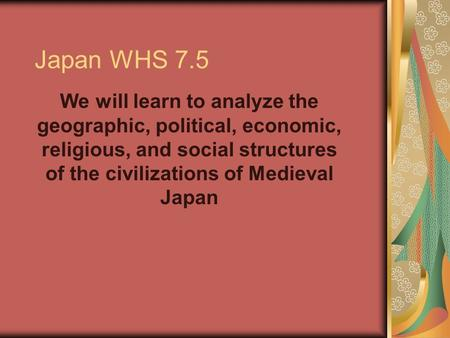 Japan WHS 7.5 We will learn to analyze the geographic, political, economic, religious, and social structures of the civilizations of Medieval Japan.