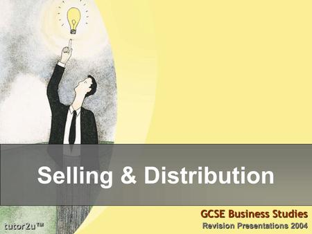 Tutor2u ™ GCSE Business Studies Revision Presentations 2004 Selling & Distribution.