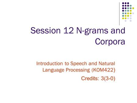Session 12 N-grams and Corpora Introduction to Speech and Natural Language Processing (KOM422 ) Credits: 3(3-0)