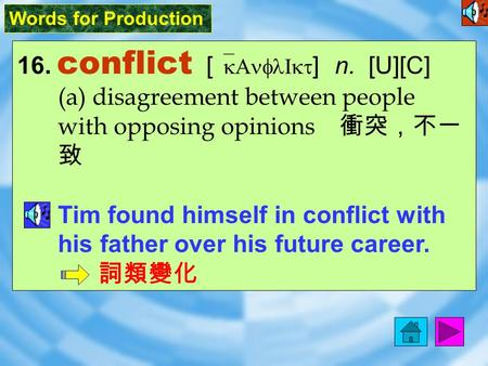 Words for Production 16. conflict [ `kAnflIkt ] n. [U][C] (a) disagreement between people with opposing opinions 衝突,不一 致 Tim found himself in conflict.