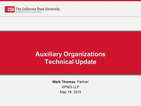 Auxiliary Organizations Technical Update Mark Thomas, Partner KPMG LLP May 19, 2015.