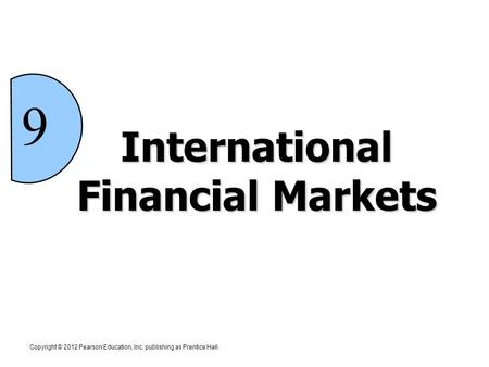 International Financial Markets Copyright © 2012 Pearson Education, Inc. publishing as Prentice Hall 9.
