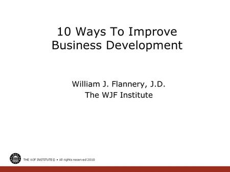 10 Ways To Improve Business Development William J. Flannery, J.D. The WJF Institute THE WJF INSTITUTE© All rights reserved 2010.