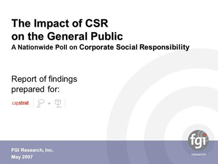 Report of findings prepared for: FGI Research, Inc. May 2007 The Impact of CSR on the General Public A Nationwide Poll on Corporate Social Responsibility.