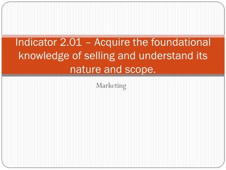 Indicator 2.01 – Acquire the foundational knowledge of selling and understand its nature and scope. Marketing.
