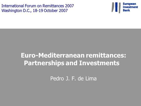 International Forum on Remittances 2007 Washington D.C., 18-19 October 2007 Euro-Mediterranean remittances: Partnerships and Investments Pedro J. F. de.