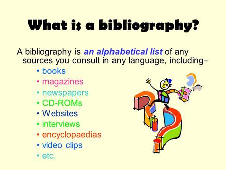 What is a bibliography? A bibliography is an alphabetical list of any sources you consult in any language, including– books magazines newspapers CD-ROMs.
