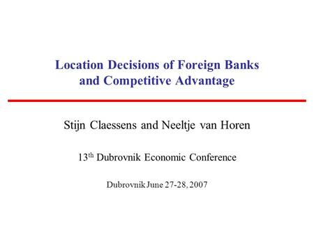 Location Decisions of Foreign Banks and Competitive Advantage Stijn Claessens and Neeltje van Horen 13 th Dubrovnik Economic Conference Dubrovnik June.