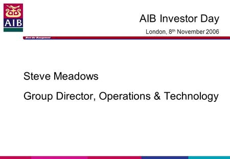 Meet the Management AIB Investor Day London, 8 th November 2006 Steve Meadows Group Director, Operations & Technology.