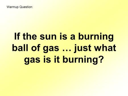 If the sun is a burning ball of gas … just what gas is it burning? Warmup Question:
