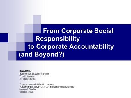 From Corporate Social Responsibility to Corporate Accountability (and Beyond?) Darryl Reed Business and Society Program York University