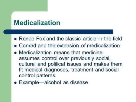 medicalization essay Medicalization is a social process through which a human experience is culturally defined as pathological and treatable as a medical condition.