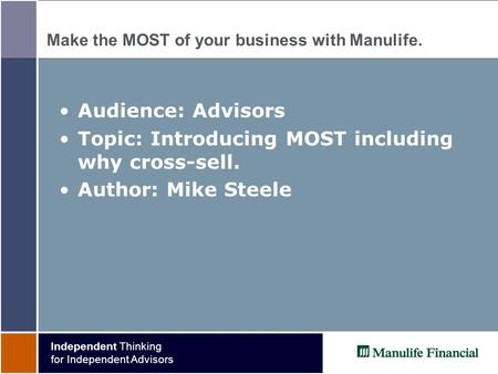 Independent Thinking for Independent Advisors Make the MOST of your business with Manulife. Audience: Advisors Topic: Introducing MOST including why cross-sell.