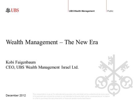 December 2012 Public Wealth Management – The New Era UBS Wealth Management Kobi Faigenbaum CEO, UBS Wealth Management Israel Ltd. This presentation is.