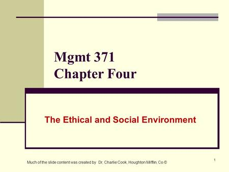 1 Mgmt 371 Chapter Four The Ethical and Social Environment Much of the slide content was created by Dr, Charlie Cook, Houghton Mifflin, Co.©