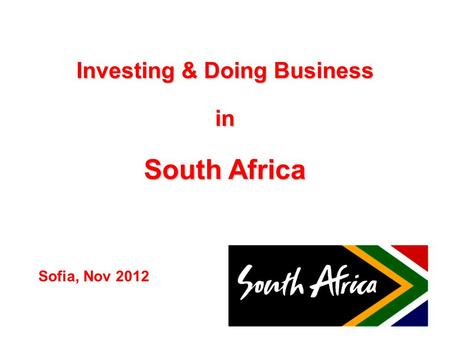 Investing & Doing Business in South Africa Sofia, Nov 2012.