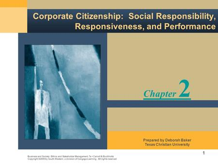 1 Corporate Citizenship: Social Responsibility, Responsiveness, and Performance Business and Society: Ethics and Stakeholder Management, 7e Carroll & Buchholtz.