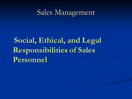 Sales Management Social, Ethical, and Legal Responsibilities of Sales Personnel Social, Ethical, and Legal Responsibilities of Sales Personnel.