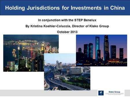 Holding Jurisdictions for Investments in China In conjunction with the STEP Benelux By Kristina Koehler-Coluccia, Director of Klako Group October 2013.