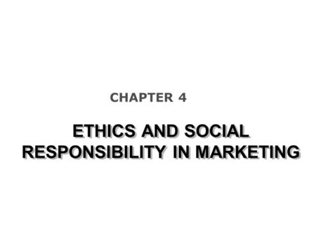 ETHICS AND SOCIAL RESPONSIBILITY IN MARKETING CHAPTER 4.
