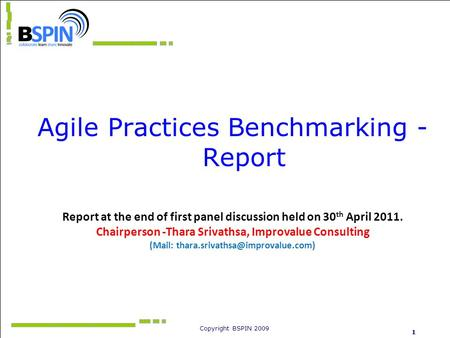 Copyright BSPIN 2009 1 Agile Practices Benchmarking - Report Report at the end of first panel discussion held on 30 th April 2011. Chairperson -Thara Srivathsa,