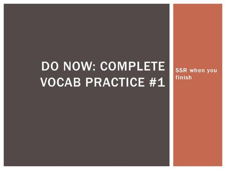 SSR when you finish DO NOW: COMPLETE VOCAB PRACTICE #1.