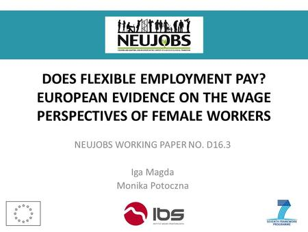 DOES FLEXIBLE EMPLOYMENT PAY? EUROPEAN EVIDENCE ON THE WAGE PERSPECTIVES OF FEMALE WORKERS NEUJOBS WORKING PAPER NO. D16.3 Iga Magda Monika Potoczna.
