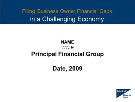 Filling Business Owner Financial Gaps in a Challenging Economy NAME TITLE Principal Financial Group Date, 2009.