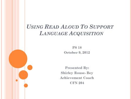 U SING R EAD A LOUD T O S UPPORT L ANGUAGE A CQUISITION PS 18 October 9, 2012 Presented By: Shirley Rouse- Bey Achievement Coach CFN 204.