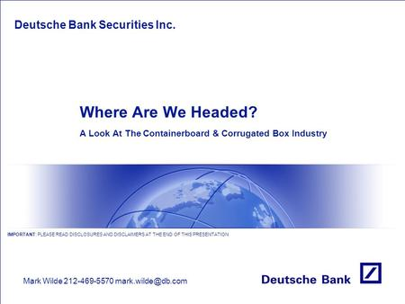 Where Are We Headed? A Look At The Containerboard & Corrugated Box Industry Deutsche Bank Securities Inc. Mark Wilde212-469-5570 IMPORTANT: