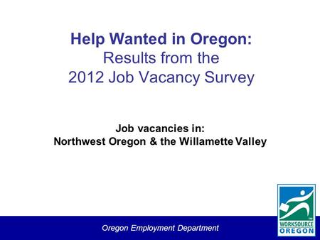 Oregon Employment Department Help Wanted in Oregon: Results from the 2012 Job Vacancy Survey Job vacancies in: Northwest Oregon & the Willamette Valley.